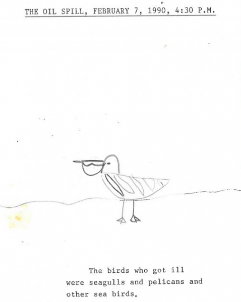 "A typed page with a drawing of a bird that reads ""The Oil Spill, February 7, 1990, 4:30 p.m. The birds who got ill were seagulls and pelicans and other sea birds."""