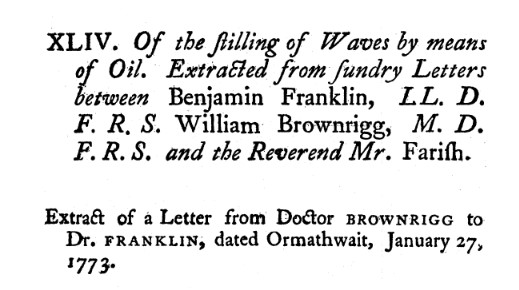 "A text excerpt that reads, ""XLIV. Of the stilling of waves by means of oil. Extracted from sundry letters between Benjamin Franklin, L.L. D. F. R. S. William Brownrigg, M. D. F. R. S. and the Reverend Mr. Farish. Extract of a letter from Doctor Brownigg to Dr. Franklin, dated Ormathwait, Jan. 27, 1773."